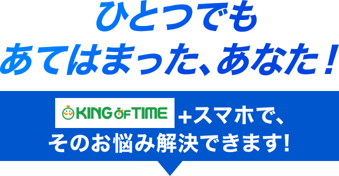 KING OF TIME + スマホで、そのお悩み解決できます!