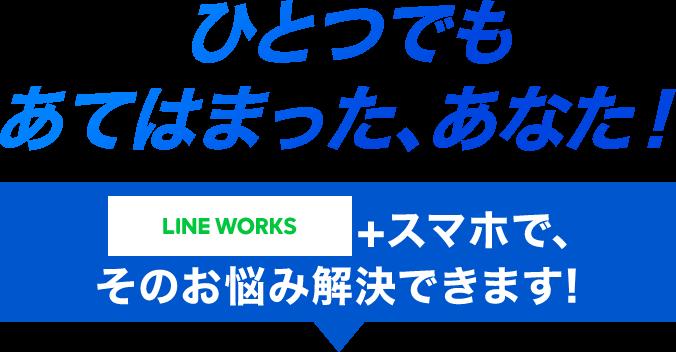 LINE WORKS + スマホで、そのお悩み解決できます!